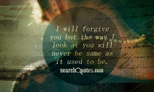 I will forgive you but the way I look at you will never be same as it used to be.