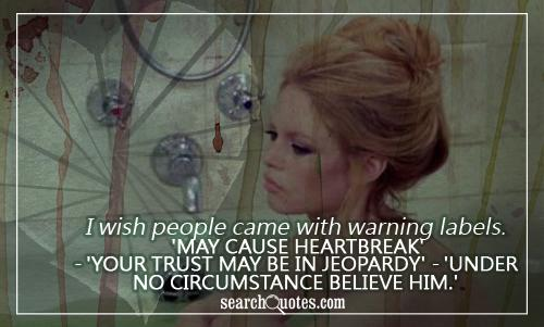 I wish people came with warning labels. 'May cause heartbreak' - 'Your trust may be in jeopardy' - 'Under no circumstance believe him.'