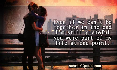 Even if we can't be together in the end I'm still grateful you were part of my life at one point.