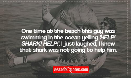 One time at the beach this guy was swimming in the ocean yelling 'Help! Shark! Help!'. I just laughed, I knew that shark was not going to help him.