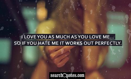 I love you as much as you love me...so if you hate me it works out perfectly.