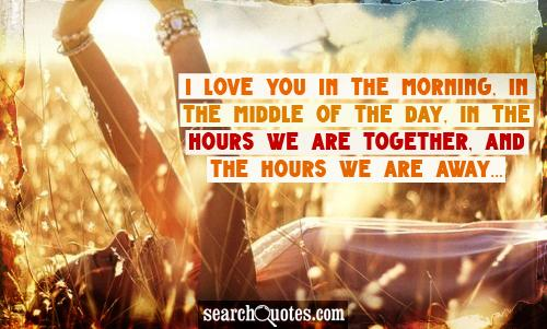 I love you in the morning, in the middle of the day, in the hours we are together, and the hours we are away...