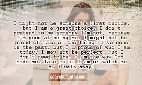 I might not be someone's first choice, but I am a great choice. I don't pretend to be someone I'm not, because I'm good at being me. I might not be proud of some of the things I've done in the past, but I'm proud of who I am today. I may not be perfect, but I don't need to be. I am the way God made me. Take me as I am or watch me as I walk away!