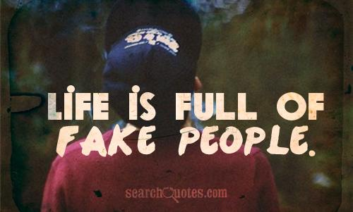 Life is full of fake people.