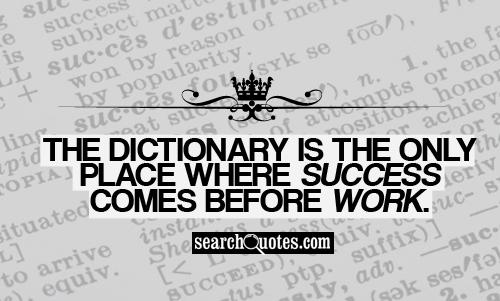 The dictionary is the only place where success comes before work.