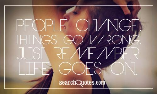People change, things go wrong. Just remember life goes on.
