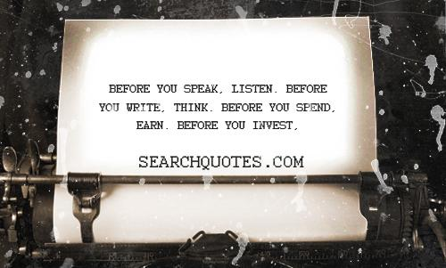Before you speak, listen. Before you write, think. Before you spend, earn. Before you invest, investigate. Before you criticize, wait.