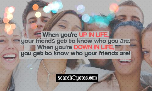 When you're up in life, your friends get to know who you are. When you're down in life, you get to know who your friends are!