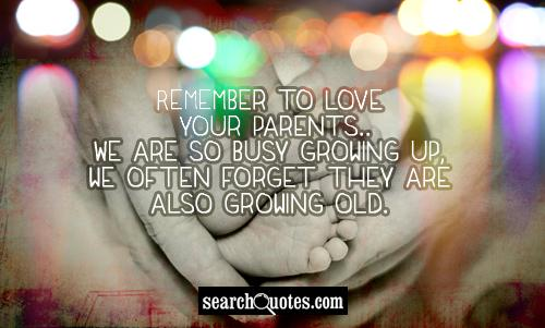 Remember to love your parents...We are so busy growing up, we often forget they are also growing old.