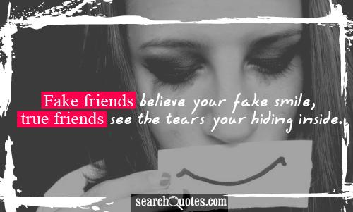 Fake friends believe your fake smile, true friends see the tears your hiding inside.