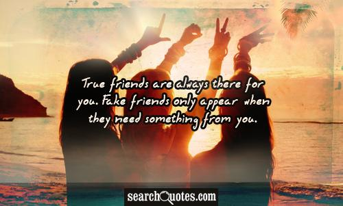 True friends are always there for you. Fake friends only appear when they need something from you.