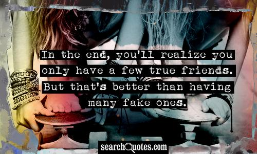 In the end, you'll realize you only have a few true friends. But that's better than having many fake ones.
