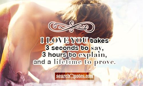 I love you takes 3 seconds to say, 3 hours to explain, and a lifetime to prove.