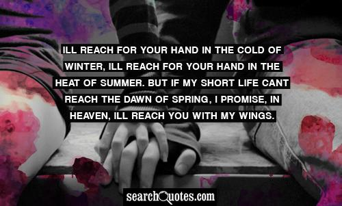 Ill reach for your hand in the cold of winter, Ill reach for your hand in the heat of summer. But if my short life cant reach the dawn of spring, I promise, in heaven, Ill reach you with my wings.