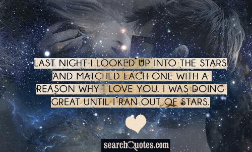 Last night I looked up into the stars and matched each one with a reason why I love you. I was doing great until I ran out of stars.