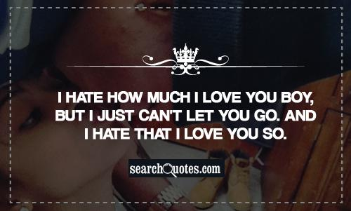 I hate how much I love you boy, but I just can't let you go. And I hate that I love you so.
