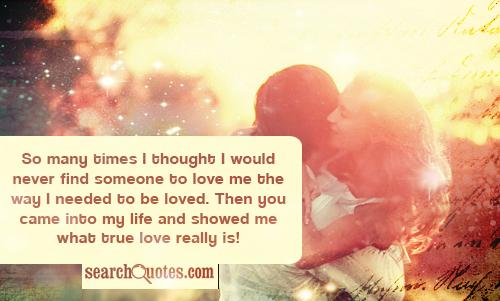 So many times I thought I would never find someone to love me the way I needed to be loved. Then you came into my life and showed me what true love really is!