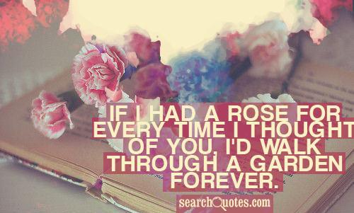 If I had a rose for every time I thought of you, I'd walk through a garden forever.