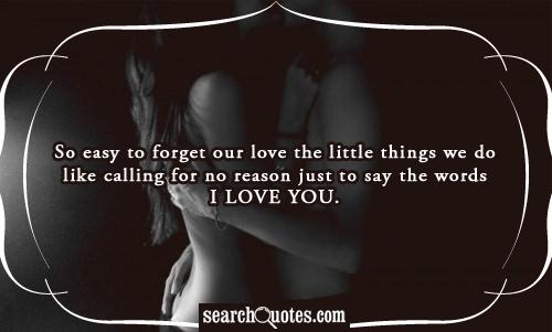 So easy to forget our love the little things we do like calling for no reason just to say the words I love you.