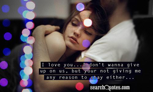 I love you...I don't wanna give up on us, but your not giving me any reason to stay either...