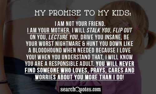 My promise to my Kids: I am not your friend. I am your Mother. I will stalk you, flip out on you, lecture you, drive you insane, be your worst nightmare & hunt you down like a bloodhound when needed because I LOVE YOU! When you understand that, I will know you are a responsible adult. You will never find someone who loves, prays, cares and worries about you more than I do!