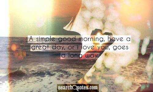 A simple good morning, have a great day, or I love you, goes a long way.