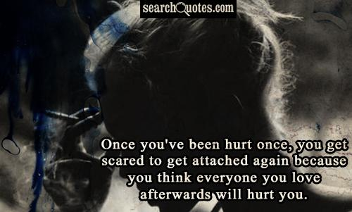 Once you've been hurt once, you get scared to get attached again because you think everyone you love afterwards will hurt you.