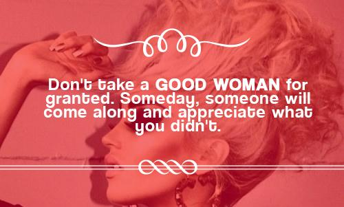 Don't take a good woman for granted. Someday, someone will come along and appreciate what you didn't.