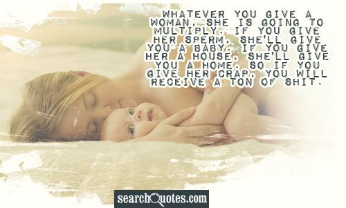 Whatever you give a woman, she is going to multiply. If you give her sperm, she'll give you a baby. If you give her a house, she'll give you a home. So if you give her crap, you will receive a ton of sh...
