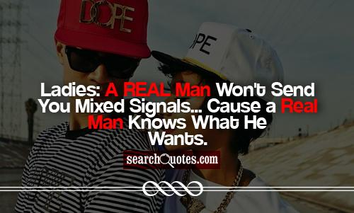 Ladies: A REAL Man Won't Send You Mixed Signals... Cause a Real Man Knows What He Wants.