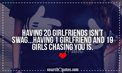 Having 20 girlfriends isn't swag...having 1 girlfriend and 19 girls chasing you is.