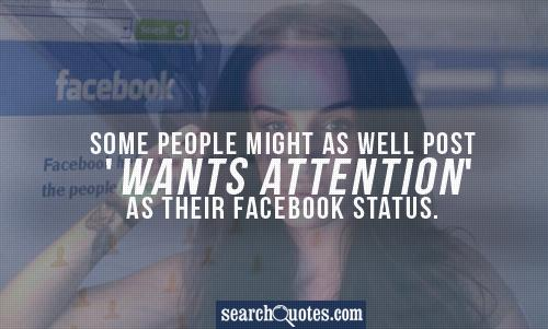 Some people might as well post 'Wants Attention' as their Facebook status.