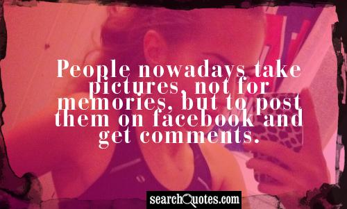 People nowadays take pictures, not for memories, but to post them on facebook and get comments.