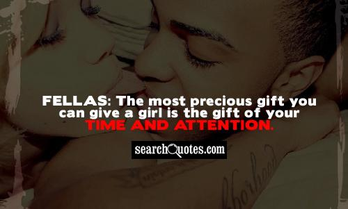 Fellas: The most precious gift you can give a girl is the gift of your time and attention.