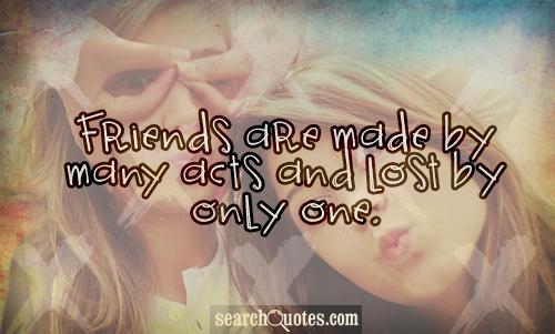 Friends are made by many acts and lost by only one.