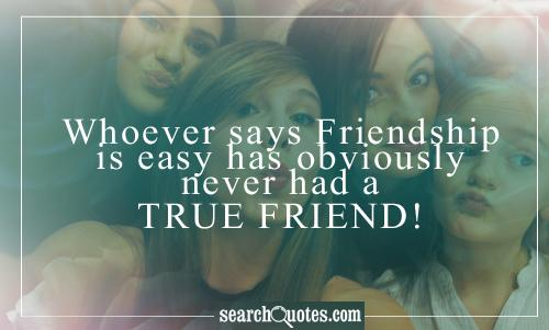 Whoever says Friendship is easy has obviously never had a true friend!