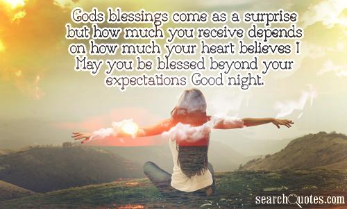 Gods blessings come as a surprise but how much you receive depends on how much your heart believes ! May you be blessed beyond you expectations Good night.