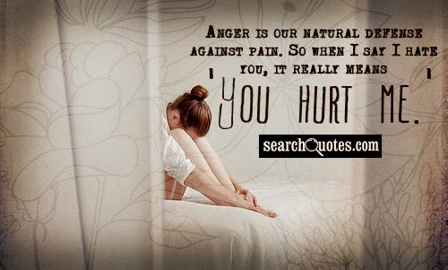 Anger is our natural defense against pain. So when I say I hate you, it really means 'You hurt me.'