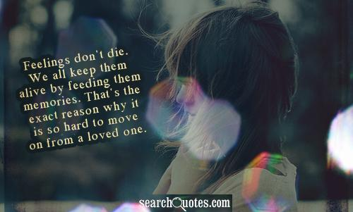 Feelings don't die. We all keep them alive by feeding them memories. That's the exact reason why it is so hard to move on from a loved one.