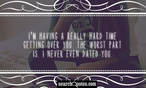 I'm having a really hard time getting over you. The worst part is, I never even dated you.