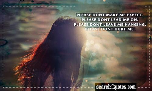 Please dont make me expect. Please dont lead me on. Please dont leave me hanging. Please dont hurt me.