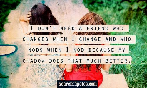 I don't need a friend who changes when I change and who nods when I nod because my shadow does that much better.