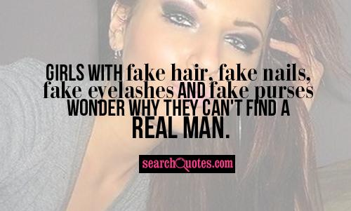 Girls with fake hair, fake nails, fake eyelashes and fake purses wonder why they can't find a real man.