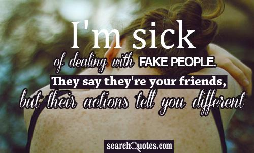 I'm sick of dealing with fake people. They say their your friends, but their actions tell you different.