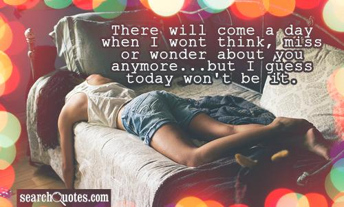 There will come a day when I wont think, miss or wonder about you anymore...but I guess today won't be it.