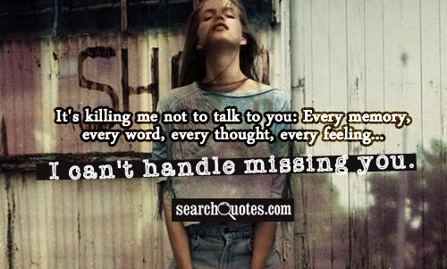 It's killing me not to talk to you: Every memory, every word, every thought, every feeling...I can't handle missing you.
