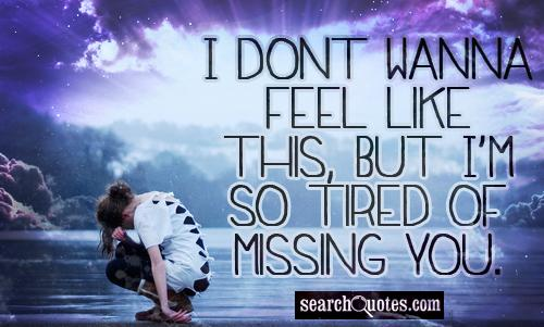 I dont wanna feel like this, but Im so tired of missing you.