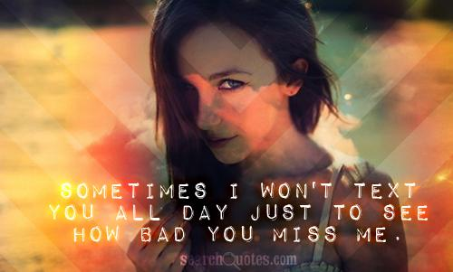 Sometimes I won't text you all day just to see how bad you miss me.