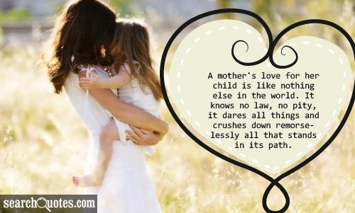 A mother's love for her child is like nothing else in the world. It knows no law, no pity, it dares all things and crushes down remorselessly all that stands in its path.