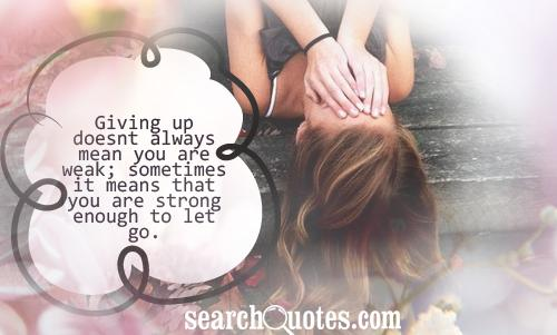 Giving up doesnt always mean you are weak; sometimes it means that you are strong enough to let go.